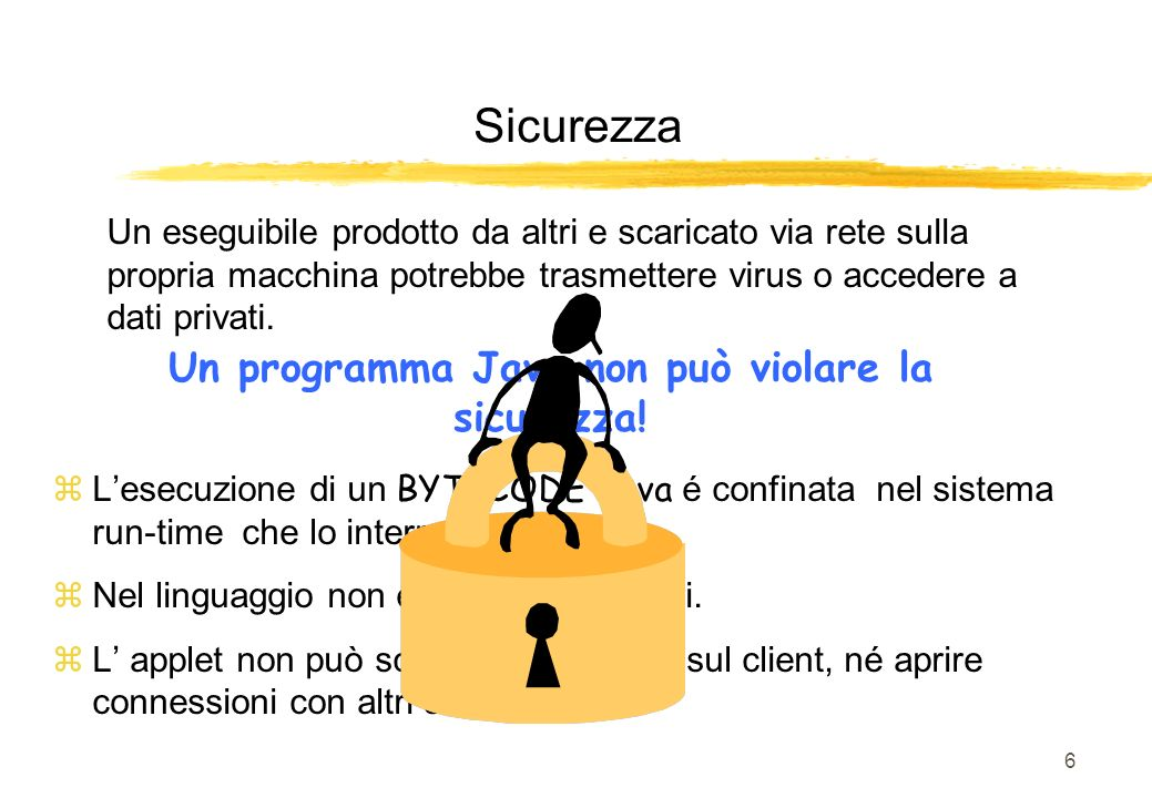 6 Un eseguibile prodotto da altri e scaricato via rete sulla propria macchina potrebbe trasmettere virus o accedere a dati privati. Un programma Java
