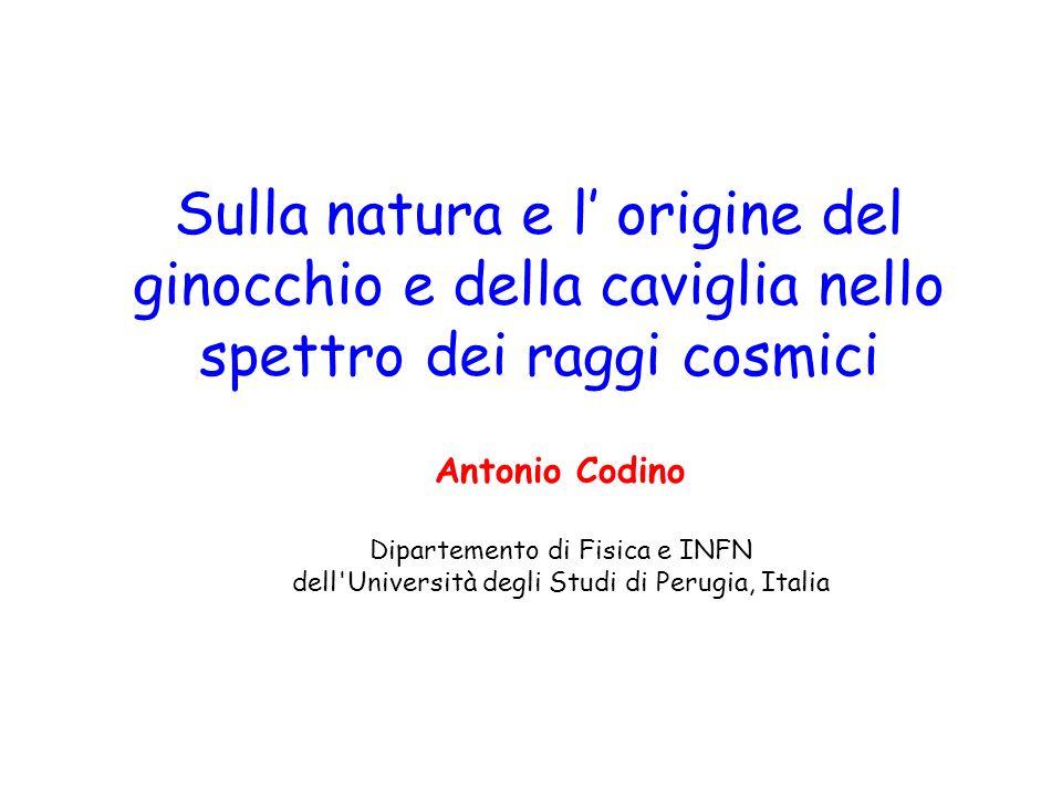 Sulla natura e l origine del ginocchio e della caviglia nello spettro dei raggi cosmici Antonio Codino Dipartemento di Fisica e INFN dell Università degli Studi di Perugia, Italia