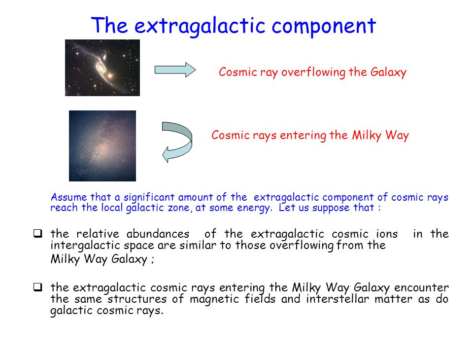 The extragalactic component Assume that a significant amount of the extragalactic component of cosmic rays reach the local galactic zone, at some ener