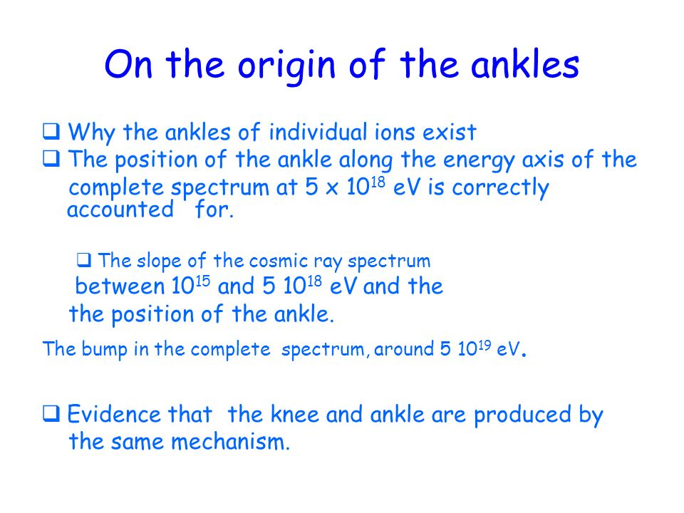 On the origin of the ankles Why the ankles of individual ions exist The position of the ankle along the energy axis of the complete spectrum at 5 x 10