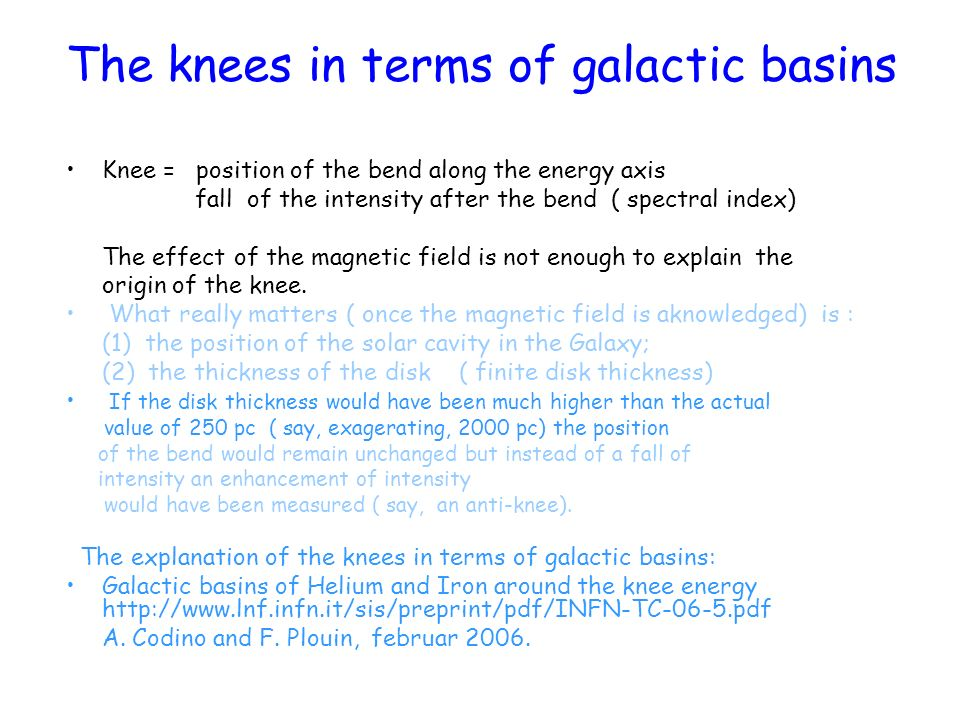 The knees in terms of galactic basins Knee = position of the bend along the energy axis fall of the intensity after the bend ( spectral index) The eff