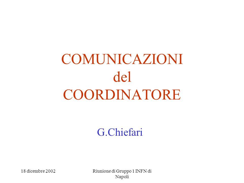 18 dicembre 2002Riunione di Gruppo 1 INFN di Napoli COMUNICAZIONI del COORDINATORE G.Chiefari