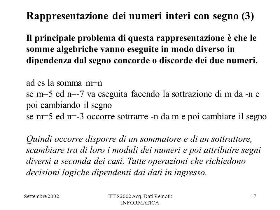 Settembre 2002IFTS2002 Acq. Dati Remoti: INFORMATICA 17 Rappresentazione dei numeri interi con segno (3) Il principale problema di questa rappresentaz