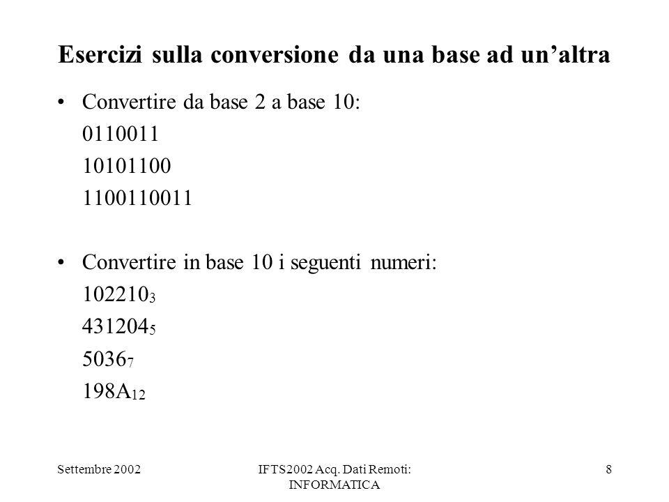 Settembre 2002IFTS2002 Acq. Dati Remoti: INFORMATICA 8 Esercizi sulla conversione da una base ad unaltra Convertire da base 2 a base 10: 0110011 10101