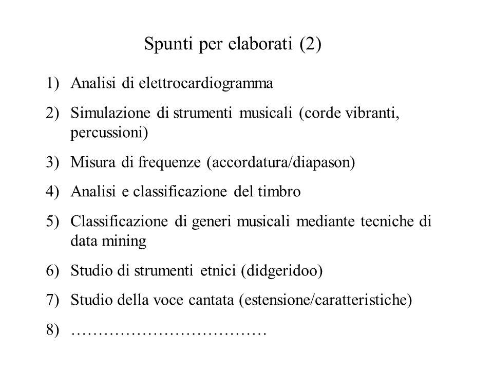 Spunti per elaborati (2) 1)Analisi di elettrocardiogramma 2)Simulazione di strumenti musicali (corde vibranti, percussioni) 3)Misura di frequenze (accordatura/diapason) 4)Analisi e classificazione del timbro 5)Classificazione di generi musicali mediante tecniche di data mining 6)Studio di strumenti etnici (didgeridoo) 7)Studio della voce cantata (estensione/caratteristiche) 8)………………………………