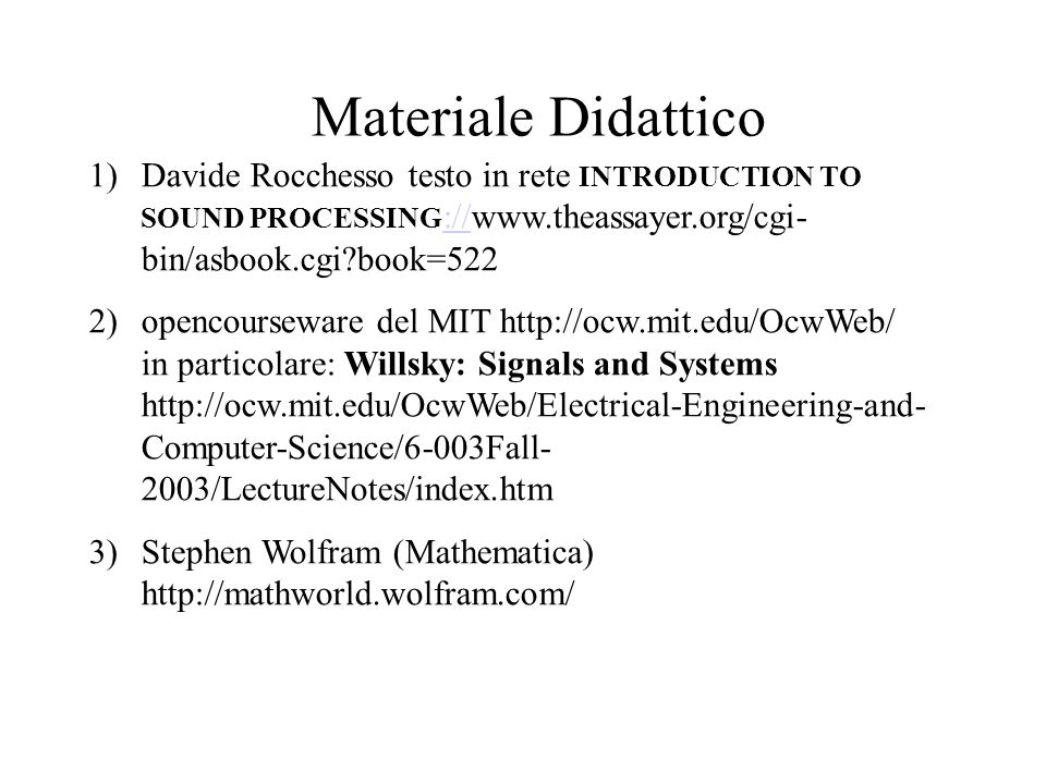 Materiale Didattico 1)Davide Rocchesso testo in rete INTRODUCTION TO SOUND PROCESSING ://www.theassayer.org/cgi- bin/asbook.cgi book=522 :// 2)opencourseware del MIT http://ocw.mit.edu/OcwWeb/ in particolare: Willsky: Signals and Systems http://ocw.mit.edu/OcwWeb/Electrical-Engineering-and- Computer-Science/6-003Fall- 2003/LectureNotes/index.htm 3)Stephen Wolfram (Mathematica) http://mathworld.wolfram.com/
