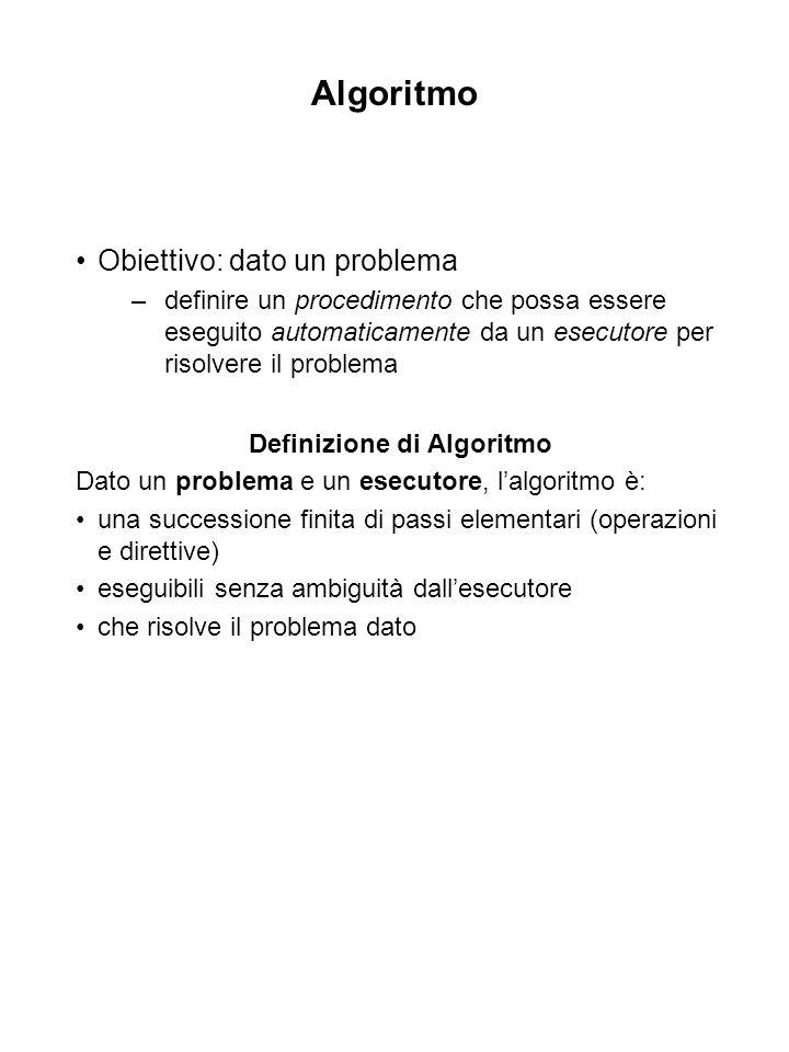 Algoritmo Obiettivo: dato un problema –definire un procedimento che possa essere eseguito automaticamente da un esecutore per risolvere il problema Definizione di Algoritmo Dato un problema e un esecutore, lalgoritmo è: una successione finita di passi elementari (operazioni e direttive) eseguibili senza ambiguità dallesecutore che risolve il problema dato