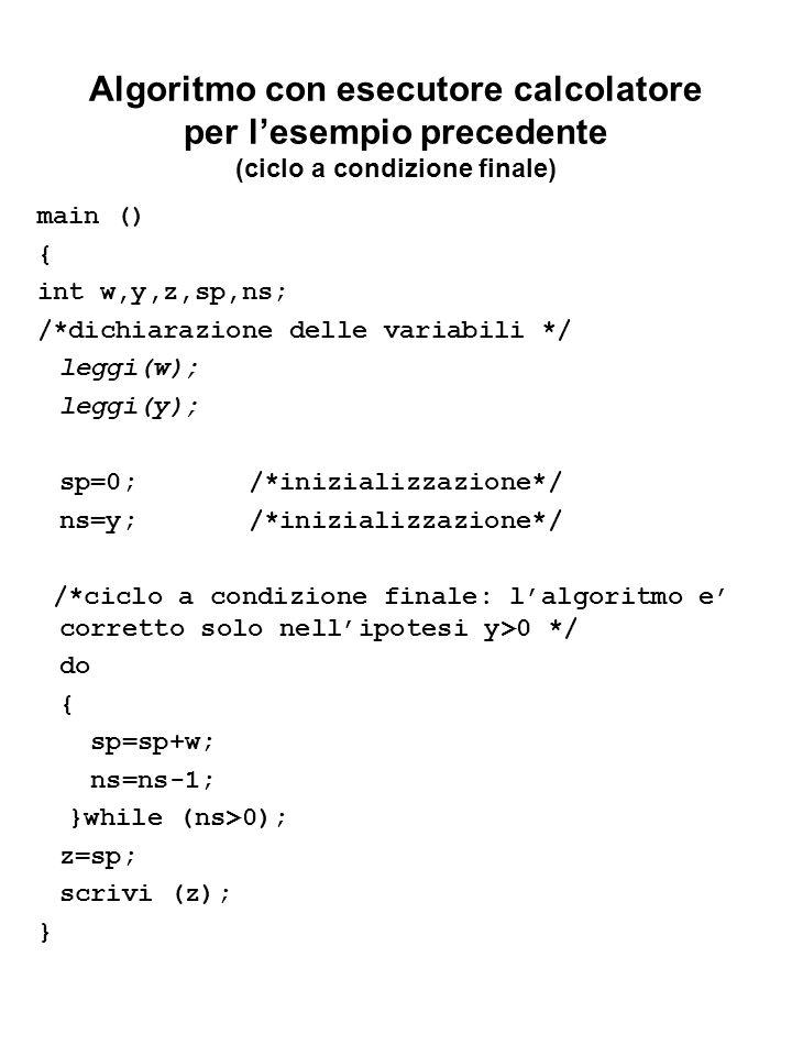 Algoritmo con esecutore calcolatore per lesempio precedente (ciclo a condizione finale) main () { int w,y,z,sp,ns; /*dichiarazione delle variabili */ leggi(w); leggi(y); sp=0; /*inizializzazione*/ ns=y; /*inizializzazione*/ /*ciclo a condizione finale: lalgoritmo e corretto solo nellipotesi y>0 */ do { sp=sp+w; ns=ns-1; }while (ns>0); z=sp; scrivi (z); }