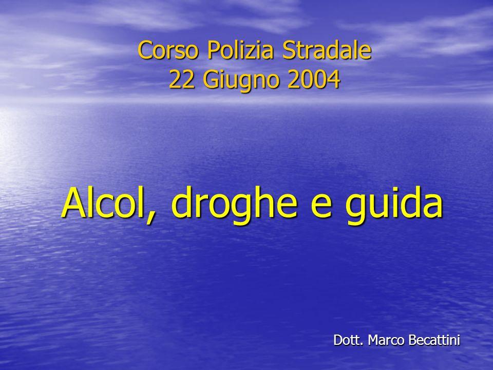 Corso Polizia Stradale 22 Giugno 2004 Dott. Marco Becattini Alcol, droghe e guida