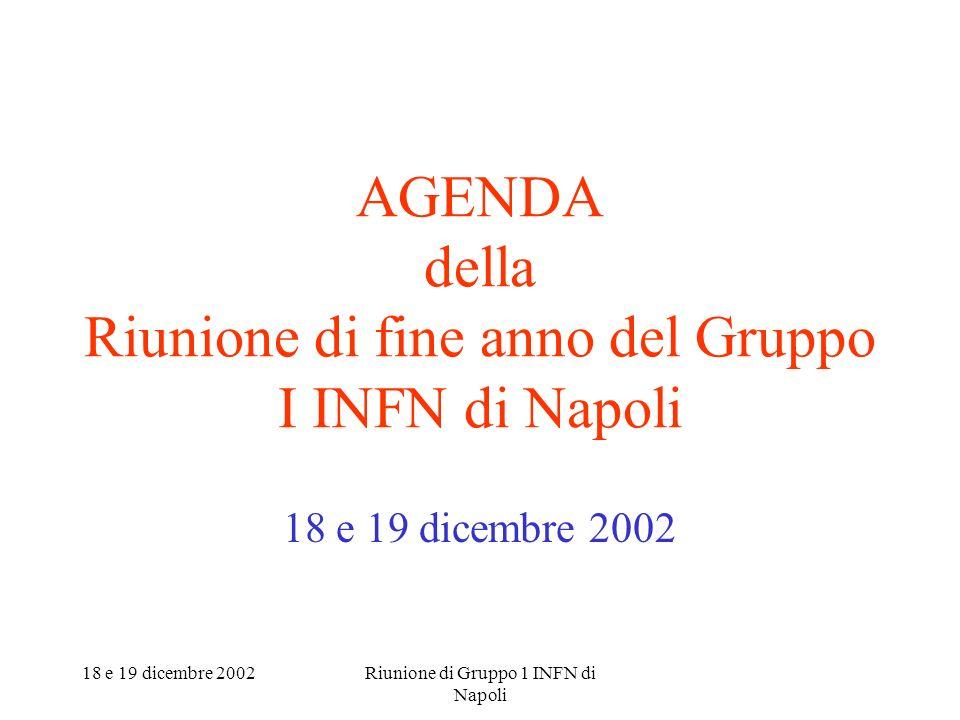 18 e 19 dicembre 2002Riunione di Gruppo 1 INFN di Napoli AGENDA della Riunione di fine anno del Gruppo I INFN di Napoli 18 e 19 dicembre 2002