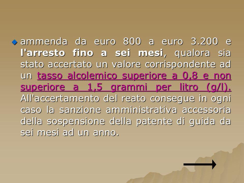ammenda da euro 800 a euro 3.200 e l'arresto fino a sei mesi, qualora sia stato accertato un valore corrispondente ad un tasso alcolemico superiore a