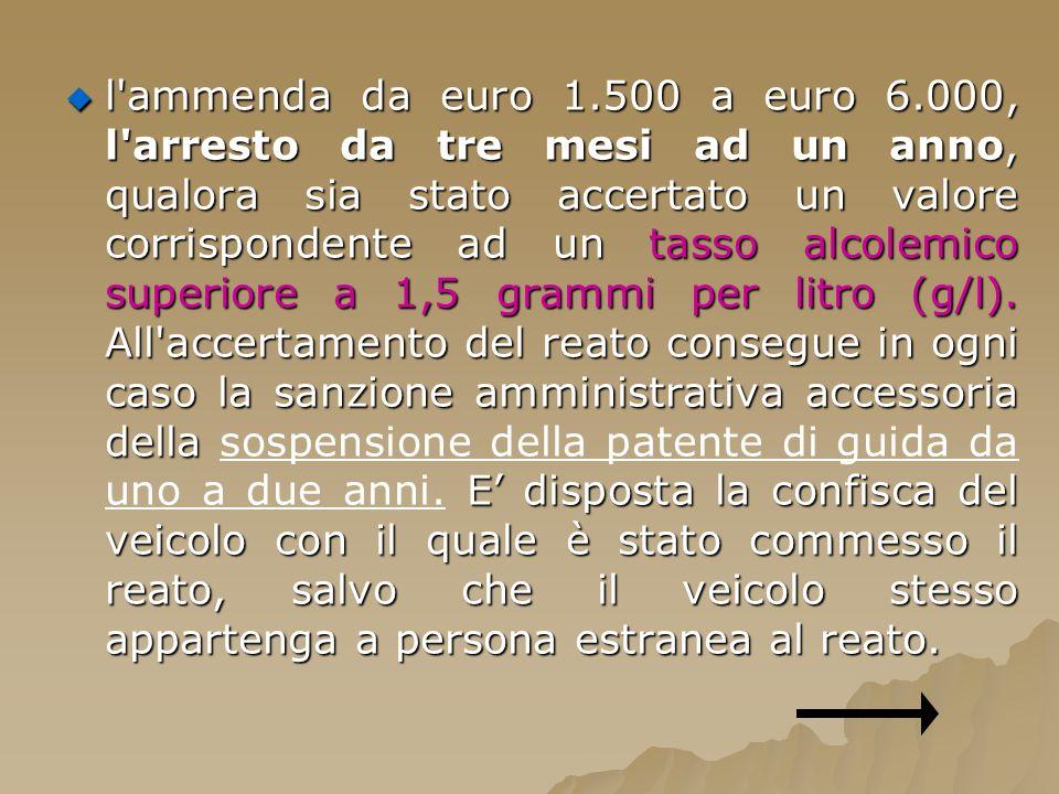 l'ammenda da euro 1.500 a euro 6.000, l'arresto da tre mesi ad un anno, qualora sia stato accertato un valore corrispondente ad un tasso alcolemico su