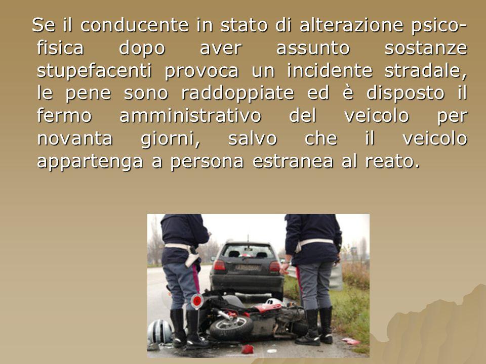 Se il conducente in stato di alterazione psico- fisica dopo aver assunto sostanze stupefacenti provoca un incidente stradale, le pene sono raddoppiate