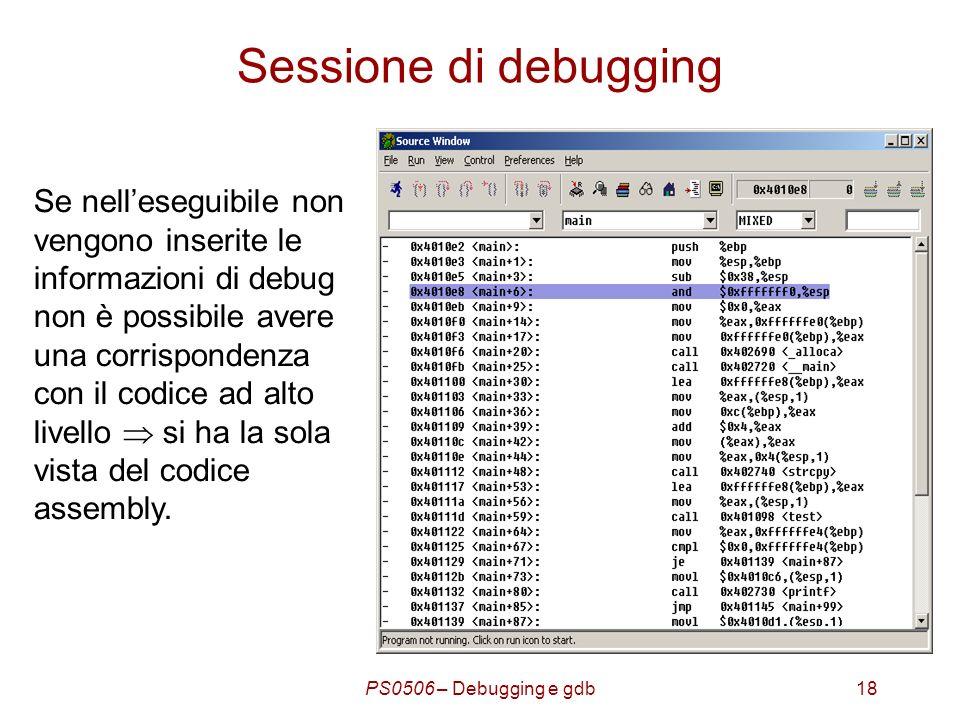 PS0506 – Debugging e gdb18 Sessione di debugging Se nelleseguibile non vengono inserite le informazioni di debug non è possibile avere una corrispondenza con il codice ad alto livello si ha la sola vista del codice assembly.