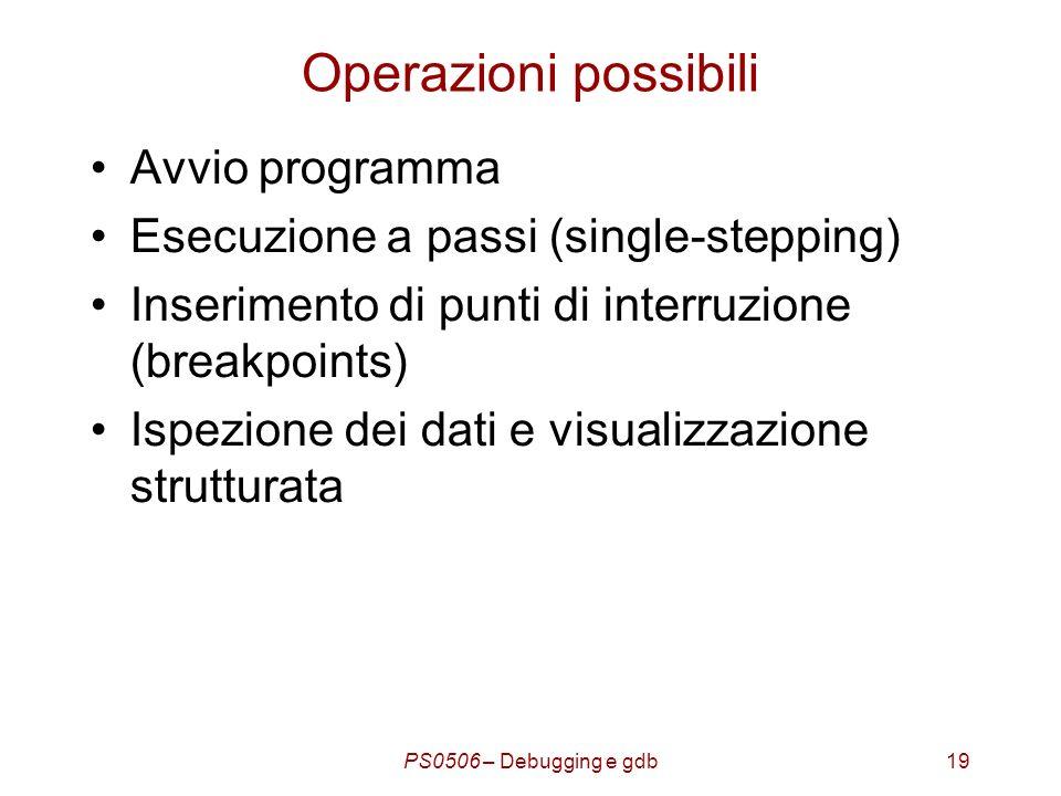 PS0506 – Debugging e gdb19 Operazioni possibili Avvio programma Esecuzione a passi (single-stepping) Inserimento di punti di interruzione (breakpoints) Ispezione dei dati e visualizzazione strutturata