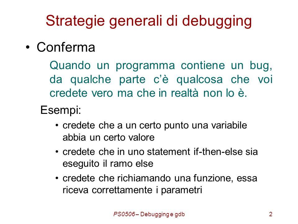 PS0506 – Debugging e gdb3 Strategie generali di debugging Il processo dellindividuazione della locazione di un bug consiste nel confermare quello che credete –Se credete che la variabile abbia un certo valore, controllate.