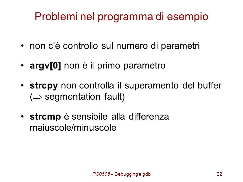 PS0506 – Debugging e gdb22 Problemi nel programma di esempio non cè controllo sul numero di parametri argv[0] non è il primo parametro strcpy non controlla il superamento del buffer ( segmentation fault) strcmp è sensibile alla differenza maiuscole/minuscole