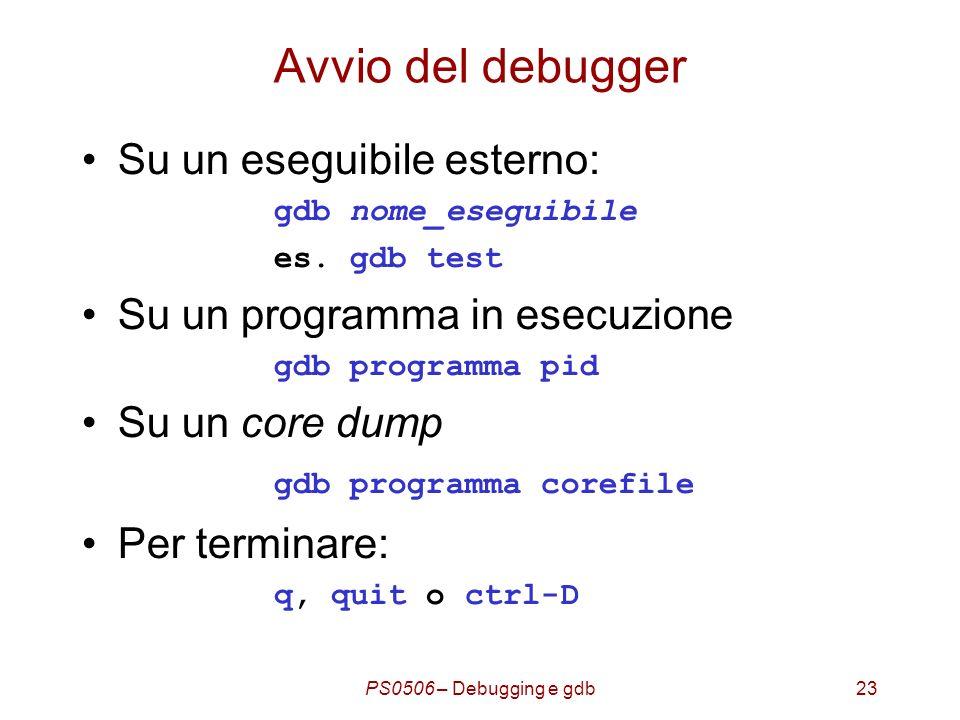 PS0506 – Debugging e gdb23 Avvio del debugger Su un eseguibile esterno: gdb nome_eseguibile es.