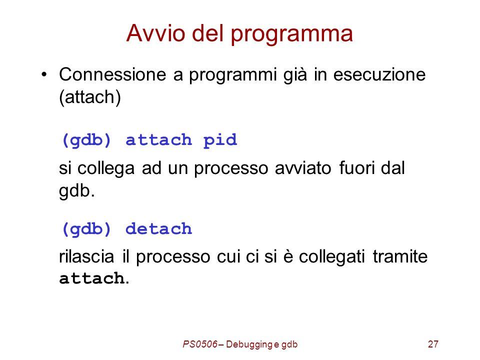 PS0506 – Debugging e gdb27 Avvio del programma Connessione a programmi già in esecuzione (attach) (gdb) attach pid si collega ad un processo avviato fuori dal gdb.