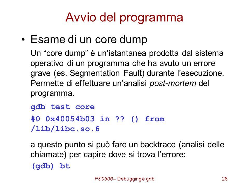 PS0506 – Debugging e gdb28 Avvio del programma Esame di un core dump Un core dump è unistantanea prodotta dal sistema operativo di un programma che ha avuto un errore grave (es.