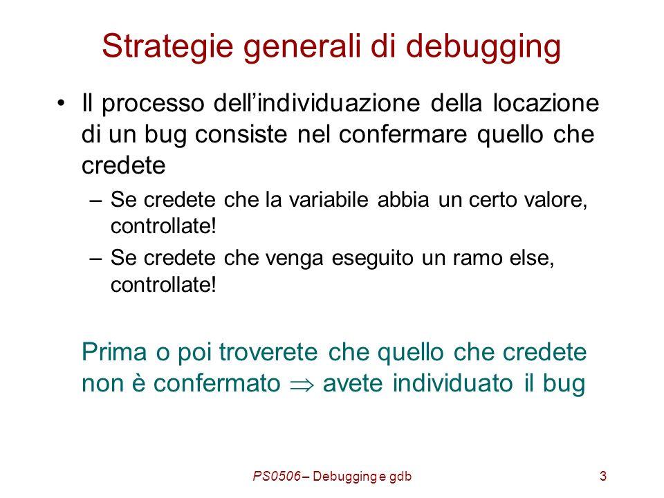 PS0506 – Debugging e gdb4 Strategie generali di debugging Ricerca binaria Nella ricerca di conferme a quello che credete, usate una tecnica di ricerca binaria Es.: supponiamo di avere un file sorgente unico di 200 linee senza chiamate di funzione.