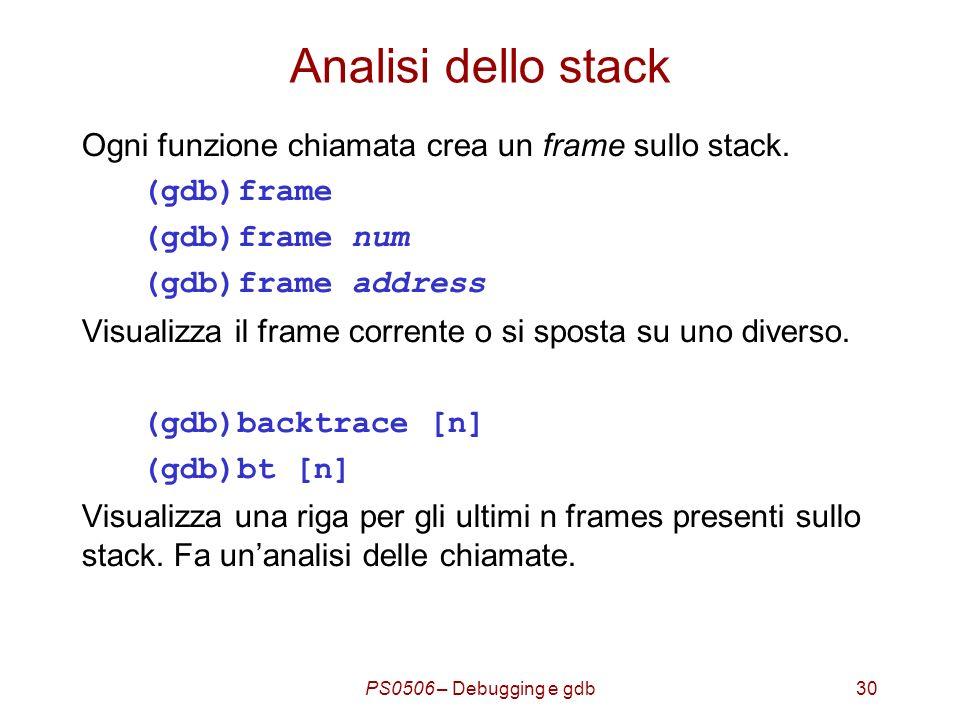 PS0506 – Debugging e gdb30 Analisi dello stack Ogni funzione chiamata crea un frame sullo stack.