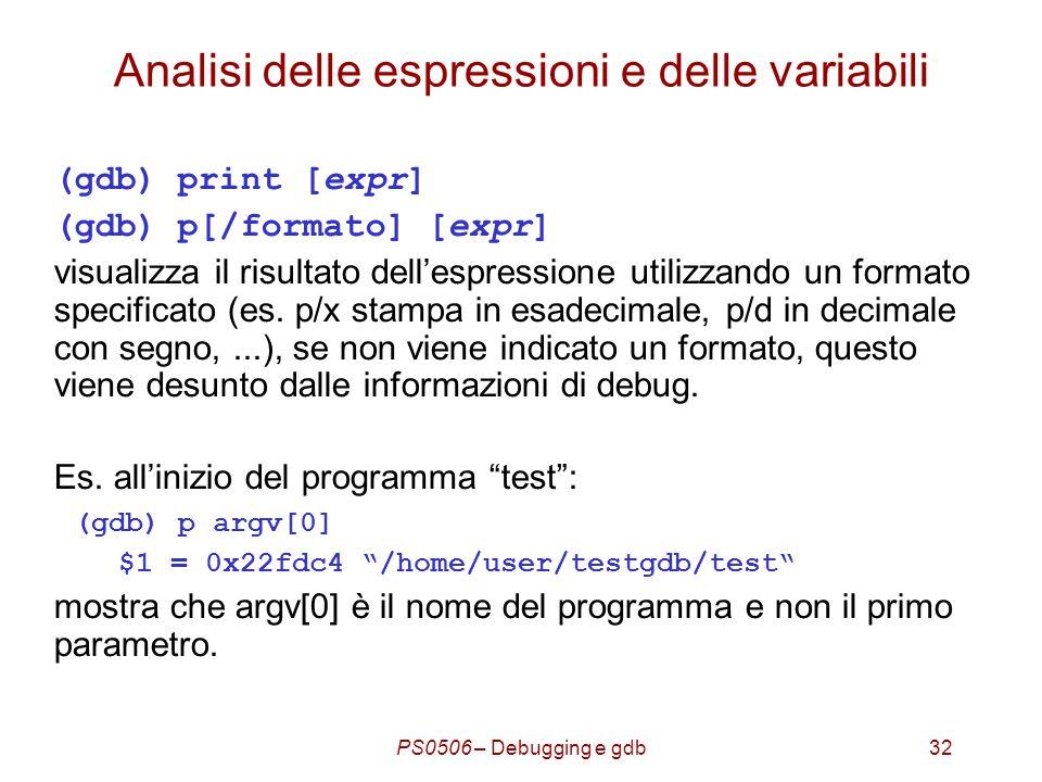PS0506 – Debugging e gdb32 Analisi delle espressioni e delle variabili (gdb) print [expr] (gdb) p[/formato] [expr] visualizza il risultato dellespressione utilizzando un formato specificato (es.