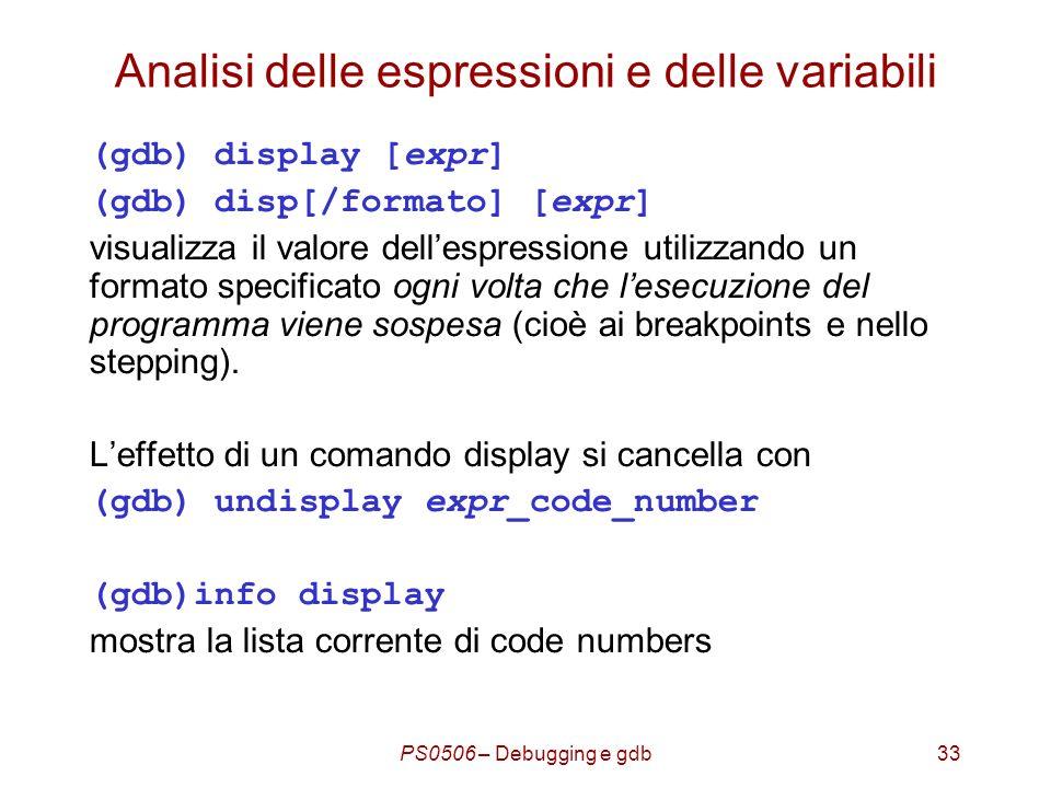 PS0506 – Debugging e gdb33 Analisi delle espressioni e delle variabili (gdb) display [expr] (gdb) disp[/formato] [expr] visualizza il valore dellespressione utilizzando un formato specificato ogni volta che lesecuzione del programma viene sospesa (cioè ai breakpoints e nello stepping).