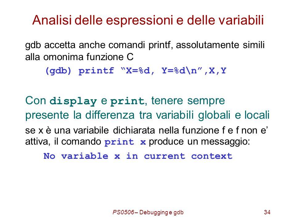 PS0506 – Debugging e gdb34 Analisi delle espressioni e delle variabili gdb accetta anche comandi printf, assolutamente simili alla omonima funzione C (gdb) printf X=%d, Y=%d\n,X,Y Con display e print, tenere sempre presente la differenza tra variabili globali e locali se x è una variabile dichiarata nella funzione f e f non e attiva, il comando print x produce un messaggio: No variable x in current context