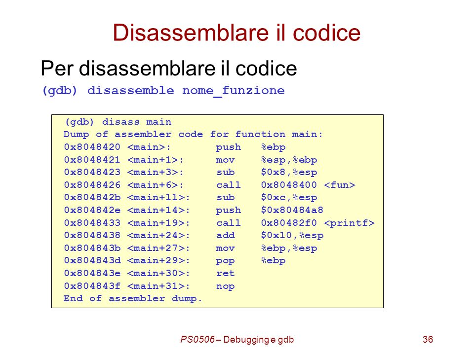 PS0506 – Debugging e gdb36 Disassemblare il codice Per disassemblare il codice (gdb) disassemble nome_funzione (gdb) disass main Dump of assembler code for function main: 0x8048420 : push %ebp 0x8048421 : mov %esp,%ebp 0x8048423 : sub $0x8,%esp 0x8048426 : call 0x8048400 0x804842b : sub $0xc,%esp 0x804842e : push $0x80484a8 0x8048433 : call 0x80482f0 0x8048438 : add $0x10,%esp 0x804843b : mov %ebp,%esp 0x804843d : pop %ebp 0x804843e : ret 0x804843f : nop End of assembler dump.