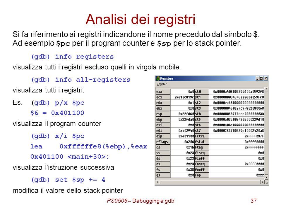 PS0506 – Debugging e gdb37 Analisi dei registri Si fa riferimento ai registri indicandone il nome preceduto dal simbolo $.