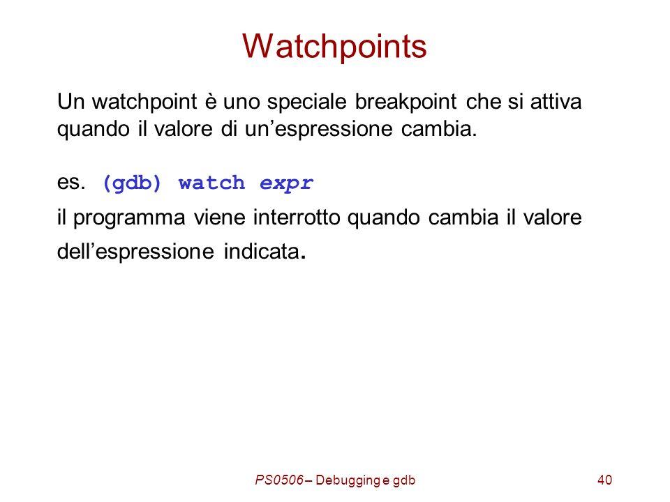 PS0506 – Debugging e gdb40 Watchpoints Un watchpoint è uno speciale breakpoint che si attiva quando il valore di unespressione cambia.