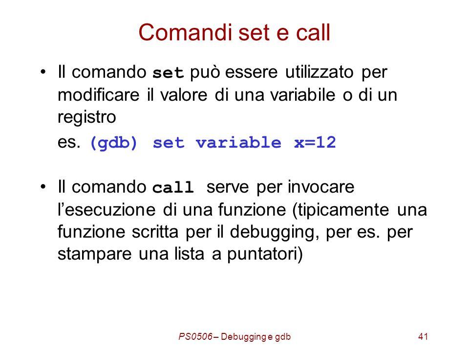PS0506 – Debugging e gdb41 Comandi set e call Il comando set può essere utilizzato per modificare il valore di una variabile o di un registro es.