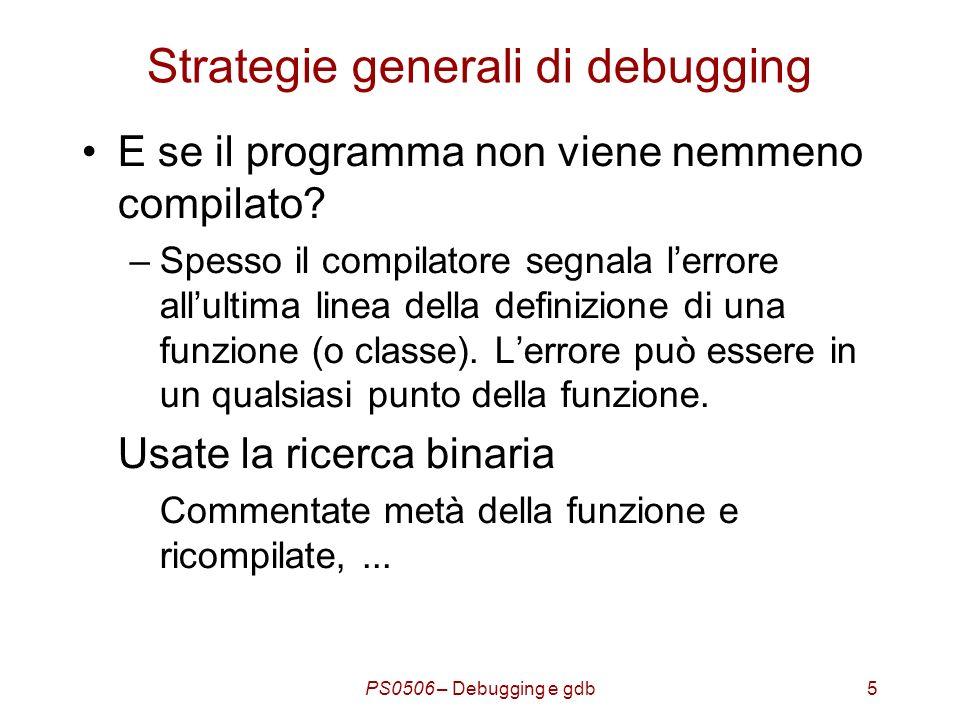 PS0506 – Debugging e gdb16 Sessione di debugging Un programma deve essere compilato in modo adeguato: Con gcc: gcc –g –o testprog testprog.c -g :inclusione dei dati di debug -o nome :nome delleseguibile.
