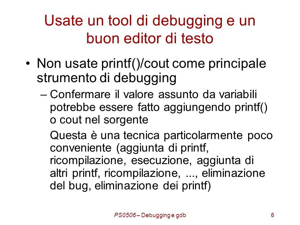 PS0506 – Debugging e gdb6 Usate un tool di debugging e un buon editor di testo Non usate printf()/cout come principale strumento di debugging –Confermare il valore assunto da variabili potrebbe essere fatto aggiungendo printf() o cout nel sorgente Questa è una tecnica particolarmente poco conveniente (aggiunta di printf, ricompilazione, esecuzione, aggiunta di altri printf, ricompilazione,..., eliminazione del bug, eliminazione dei printf)