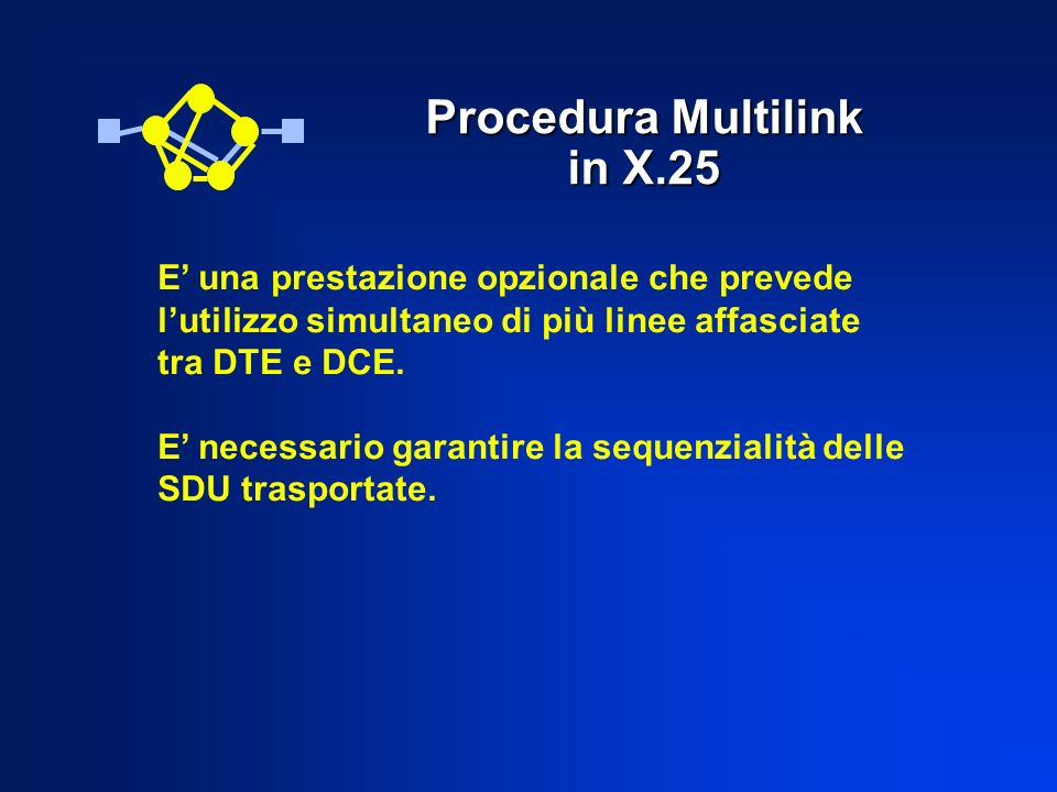 Procedura Multilink in X.25 E una prestazione opzionale che prevede lutilizzo simultaneo di più linee affasciate tra DTE e DCE. E necessario garantire