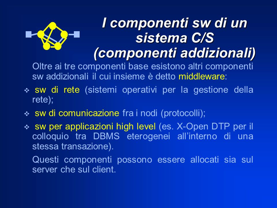 I componenti sw di un sistema C/S (componenti addizionali) Oltre ai tre componenti base esistono altri componenti sw addizionali il cui insieme è dett