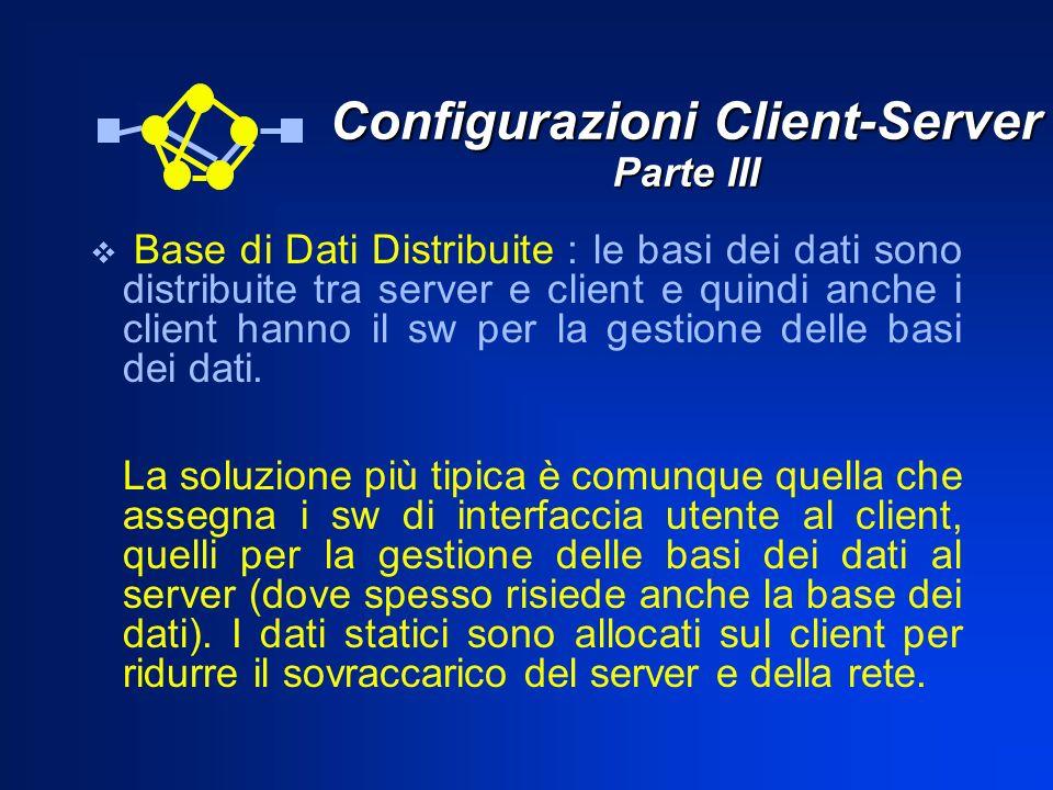 Configurazioni Client-Server Parte III Base di Dati Distribuite : le basi dei dati sono distribuite tra server e client e quindi anche i client hanno