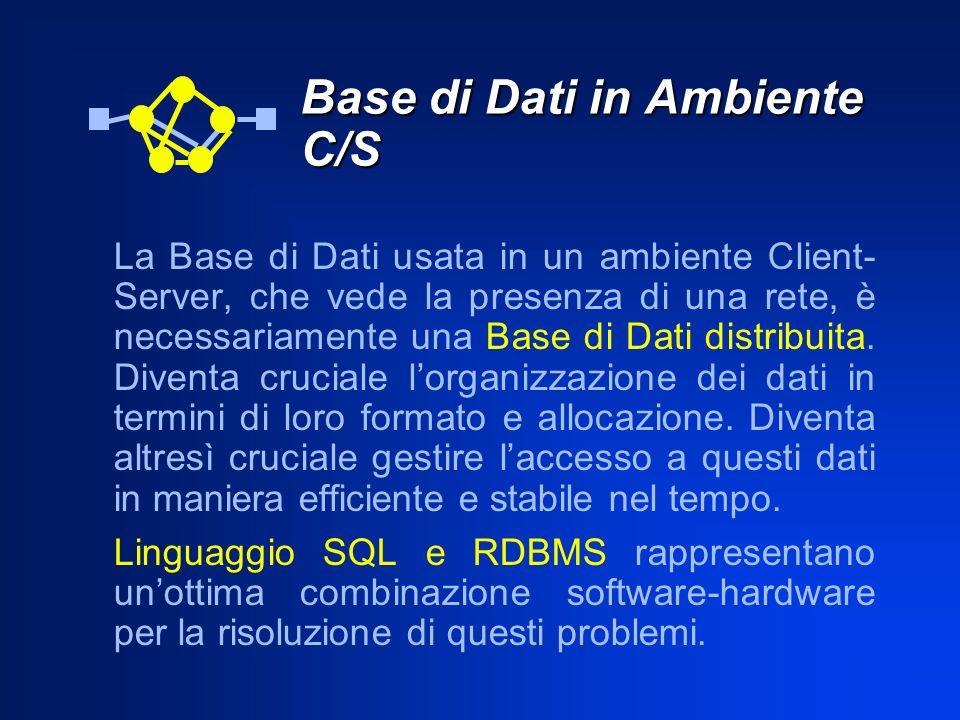 Base di Dati in Ambiente C/S La Base di Dati usata in un ambiente Client- Server, che vede la presenza di una rete, è necessariamente una Base di Dati