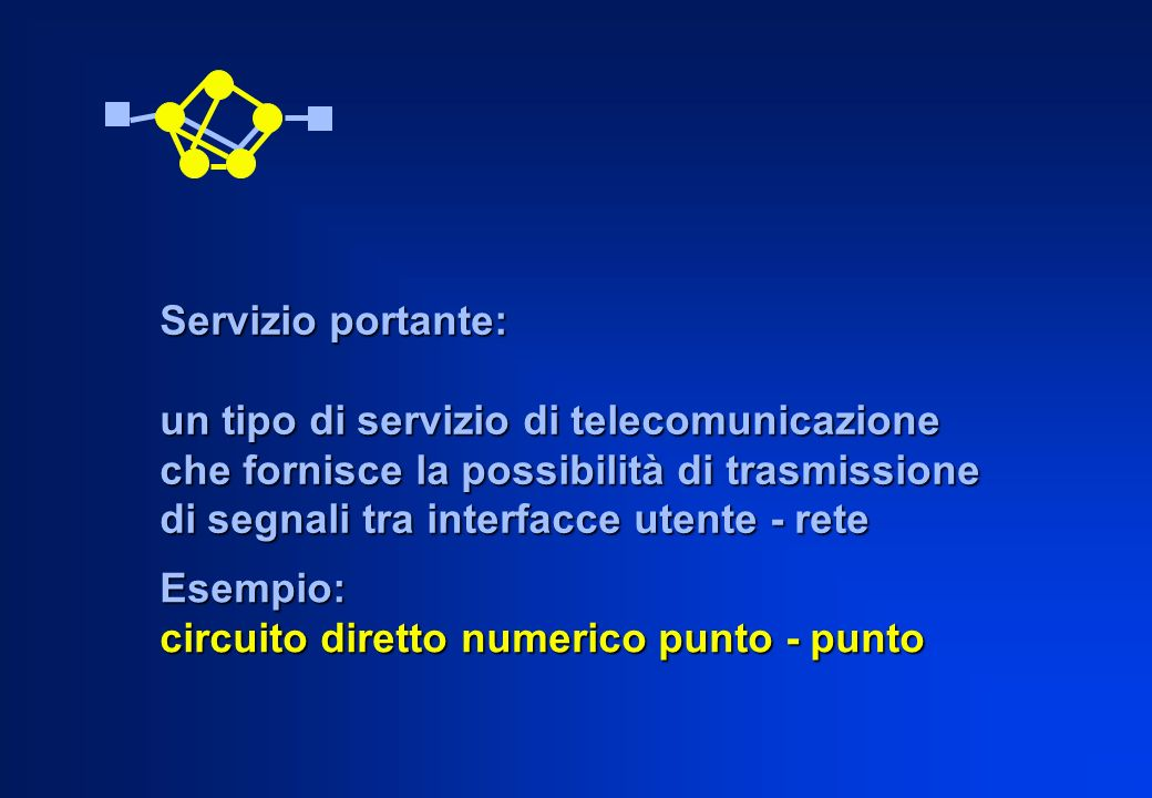 Esempio: circuito diretto numerico punto - punto Servizio portante: un tipo di servizio di telecomunicazione che fornisce la possibilità di trasmissio