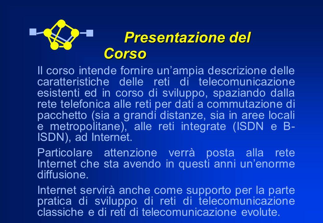 Presentazione del Corso Presentazione del Corso Il corso intende fornire unampia descrizione delle caratteristiche delle reti di telecomunicazione esi