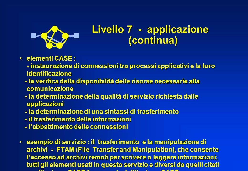 Livello 7 - applicazione (continua) elementi CASE :elementi CASE : - instaurazione di connessioni tra processi applicativi e la loro identificazione -