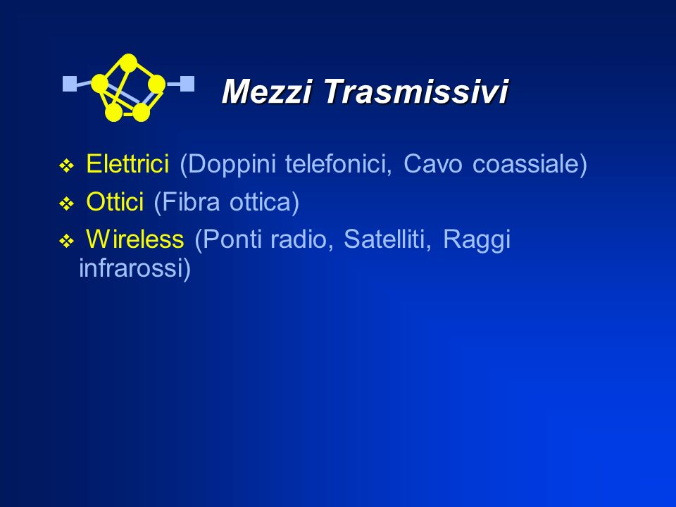 Mezzi Trasmissivi Mezzi Trasmissivi Elettrici (Doppini telefonici, Cavo coassiale) Ottici (Fibra ottica) Wireless (Ponti radio, Satelliti, Raggi infra