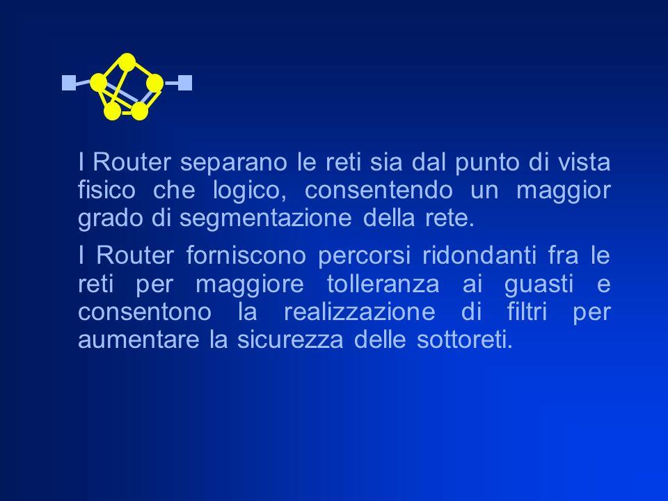 I Router separano le reti sia dal punto di vista fisico che logico, consentendo un maggior grado di segmentazione della rete. I Router forniscono perc