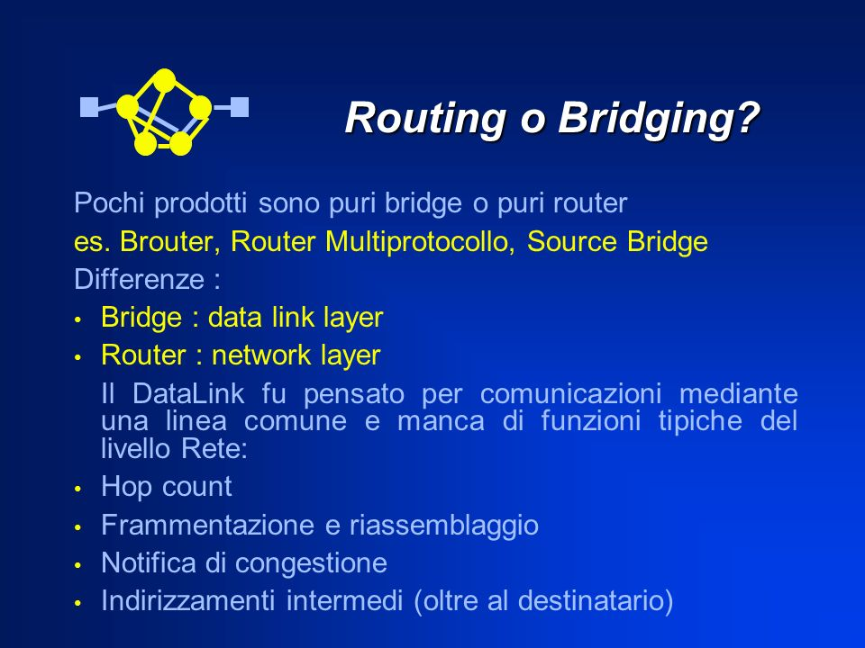Routing o Bridging? Pochi prodotti sono puri bridge o puri router es. Brouter, Router Multiprotocollo, Source Bridge Differenze : Bridge : data link l