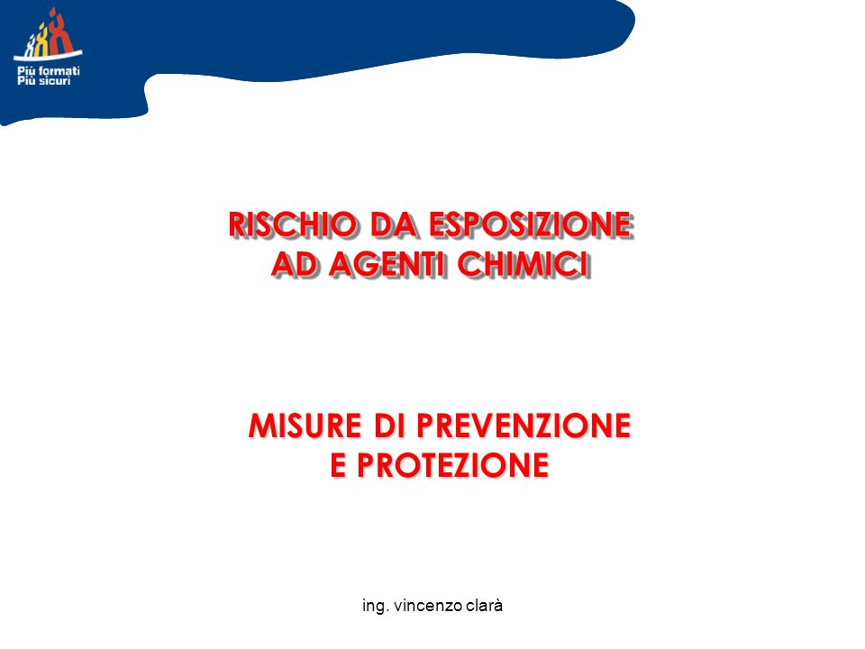 ing. vincenzo clarà RISCHIO DA ESPOSIZIONE AD AGENTI CHIMICI MISURE DI PREVENZIONE E PROTEZIONE