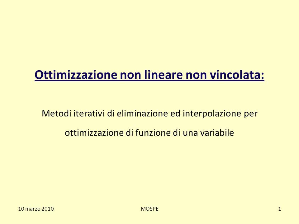 10 marzo 2010MOSPE2 Ottimizzazione non lineare non vincolata Il problema di ottimizzazione non lineare non vincolata di funzione di una variabile viene posto nella forma: f*=min {f(x)} dove x (1) dove f (funzione non lineare) è la cosiddetta funzione obiettivo Il problema (1) è equivalente al problema: f*=-max {-f(x)} dove x (2) f(x) -f(