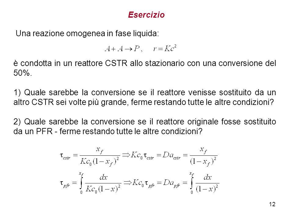 12 Esercizio Una reazione omogenea in fase liquida: è condotta in un reattore CSTR allo stazionario con una conversione del 50%. 1) Quale sarebbe la c