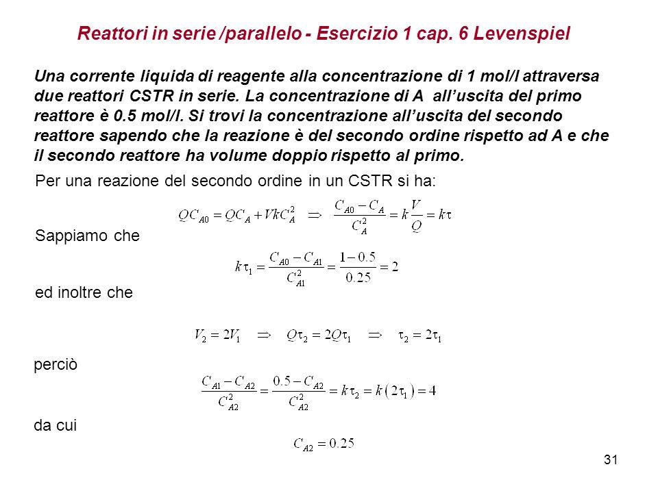 31 Reattori in serie /parallelo - Esercizio 1 cap. 6 Levenspiel Una corrente liquida di reagente alla concentrazione di 1 mol/l attraversa due reattor