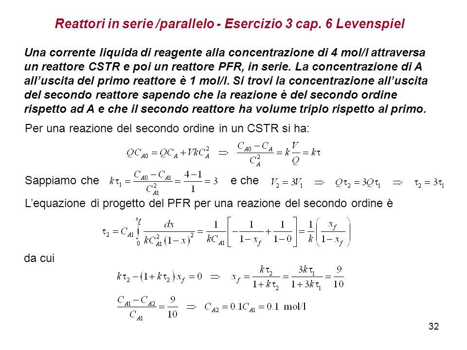 32 Reattori in serie /parallelo - Esercizio 3 cap. 6 Levenspiel Una corrente liquida di reagente alla concentrazione di 4 mol/l attraversa un reattore
